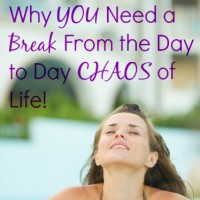 Why You Need a Break From the Day to Day Chaos of Life!