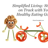 Simplified Living: Staying on Track with Your Healthy Eating Goals