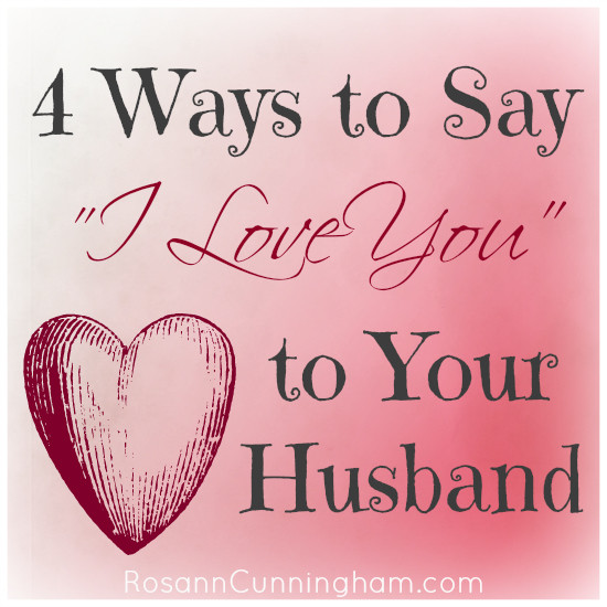4 Ways To Say I Love You To Your Husband Rosann Cunningham